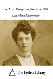Lucy Maud Montgomery Short Stories 1904 ebook by Lucy Maud Montgomery