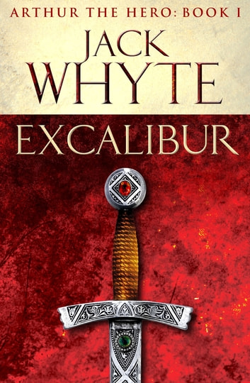 Excalibur - Legends of Camelot 1 (Arthur the Hero – Book I) ebook by Jack Whyte
