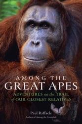 Among the Great Apes - Adventures on the Trail of Our Closest Relatives ebook by Paul Raffaele