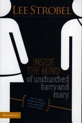 Inside the Mind of Unchurched Harry and Mary - How to Reach Friends and Family Who Avoid God and the Church ebook by Lee Strobel