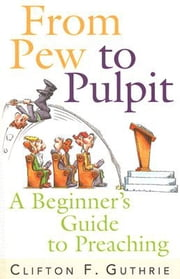 From Pew to Pulpit - A Beginner's Guide to Preaching ebook by Clifton F. Guthrie