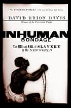 Inhuman Bondage - The Rise and Fall of Slavery in the New World ebook by David Brion Davis