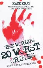World's 20 Worst Crimes - True Stories of 20 Killers and Their 1000 Victims ebook by Kate Kray