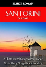 Santorini in 5 Days - A Photo Travel Guide to Photo Shot Spots Using Google Maps Locating 電子書籍 by Roman Plesky