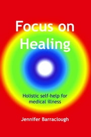 Focus on Healing: Holistic Self-Help for Medical Illness ebook by Jennifer Barraclough