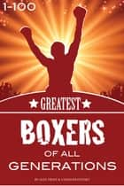 The Greatest Boxers of All Generations 1-100 ebook by alex trostanetskiy