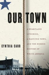 Our Town - A Heartland Lynching, a Haunted Town, and the Hidden History of White America ebook by Cynthia Carr