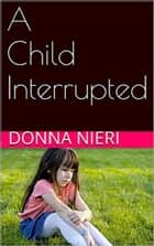 A Child Interrupted ebook by Donna Nieri