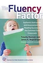 The Fluency Factor - Authentic Instruction and Assessment for Reading Success in the Common Core Classroom ebook by Timothy Rasinski, James K. Nageldinger