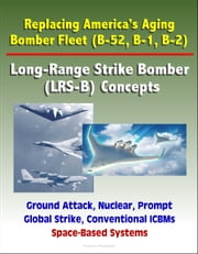 Replacing America's Aging Bomber Fleet (B-52, B-1, B-2): Long-Range Strike Bomber (LRS-B) Concepts, Ground Attack, Nuclear, Prompt Global Strike, Conventional ICBMs, Space-Based Systems ebook by Progressive Management