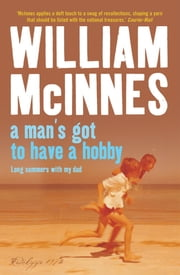 A Man's Got to Have a Hobby - Long Summers with my Dad ebook by William McInnes