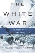 The White War - Life and Death on the Italian Front 1915-1919 ebook by Mark Thompson