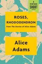 Roses, Rhododendron - from The Stories of Alice Adams eBook by Alice Adams