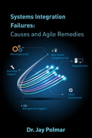 Systems Integration Failures: Causes and Agile Remedies ebook by Dr. Jay Polmar