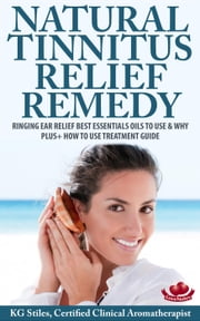 Natural Tinnitus Relief Remedy Ringing Ear Relief Best Essential Oils to Use & Why Plus+ How to Use Treatment Guide - Essential Oil Wellness ebook by KG STILES