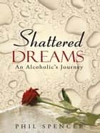 Shattered Dreams - An Alcoholic's Journey ebook by Phil Spencer