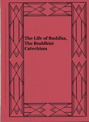 The Life of Buddha, The Buddhist Catechism ebook by Henry Steel Olcott