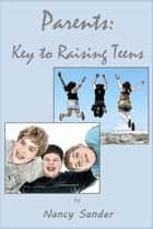Parents: Key to Raising Teens ebook by Nancy Sander