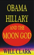 Obama, Hillary, and the Moon God ebook by Will Clark