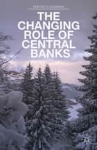 The Changing Role of Central Banks ebook by D. Chorafas