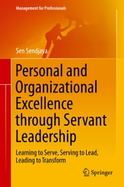 Personal and Organizational Excellence through Servant Leadership - Learning to Serve, Serving to Lead, Leading to Transform ebook by Sen Sendjaya