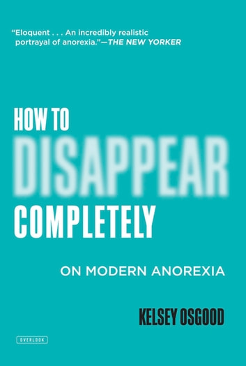 How to Disappear Completely: On Modern Anorexia ebook by Kelsey Osgood