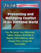 Preventing and Managing Conflict in an Unstable World: Iran, Rio Gangs, Iraq, Afghanistan, Taliban, Moldova, World War II, Rwanda, Child Soldiering, Japan Foreign Policy, Foreign Aid, Post-Conflict ebook by Progressive Management