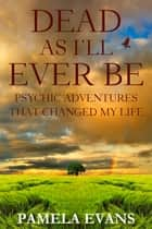 Dead As I'll Ever Be: Psychic Adventures That Changed My Life ebook by Pamela Evans