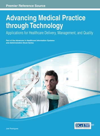 Advancing Medical Practice through Technology - Applications for Healthcare Delivery, Management, and Quality ebook by