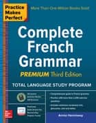 Practice Makes Perfect Complete French Grammar, Premium Third Edition ebook by Annie Heminway
