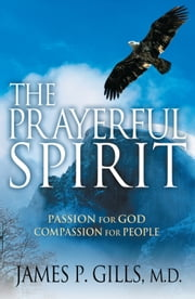 The Prayerful Spirit - Passion for God, Compassion for People ebook by Dr. James P. Gills, M.D.