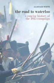 The Road to Waterloo: a concise history of the 1815 campaign ebook by Alasdair White