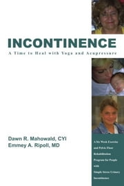 Incontinence A Time to Heal with Yoga and Acupressure - A Six Week Exercise Program for People With Simple Stress Urinary Incontinence ebook by Dawn R. Mahowald
