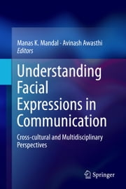 Understanding Facial Expressions in Communication - Cross-cultural and Multidisciplinary Perspectives ebook by Manas K. Mandal,Avinash Awasthi