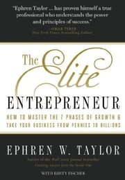 The Elite Entrepreneur - How to Master the 7 Phases of Growth & Take Your Business from Pennies to Billions ebook by Ephren W. Taylor,Rusty Fischer