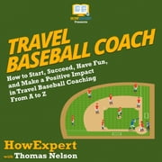 Travel Baseball Coach - How to Start, Succeed, Have Fun, and Make a Positive Impact in Travel Baseball Coaching From A to Z audiobook by HowExpert, Thomas Nelson
