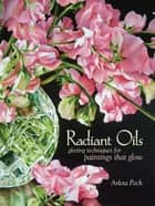 Radiant Oils - Glazing Techniques for Fruit and Flower Paintings That Glow eBook by Arleta Pech