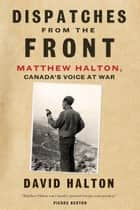Dispatches from the Front - The Life of Matthew Halton, Canada's Voice at War ebook by David Halton