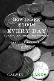 How I Make $100s Every Day Buying and Selling Phones - -A Step by Step Guide- ebook by Calvin Rolands