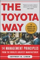 The Toyota Way : 14 Management Principles from the World's Greatest Manufacturer: 14 Management Principles from the World's Greatest Manufacturer - 14 Management Principles from the World's Greatest Manufacturer ebook by Jeffrey Liker
