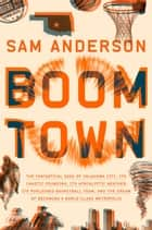 Boom Town - The Fantastical Saga of Oklahoma City, its Chaotic Founding... its Purloined Basketball Team, and the Dream of Becoming a World-class Metropolis ebook by Sam Anderson
