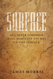 Surface - All Inner Struggle Will Manifest Its Way to the Surface ebook by James Morris