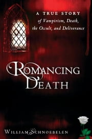 Romancing Death: A True Story of Vampirism, Death, the Occult and Deliverance ebook by William Schnoebelen