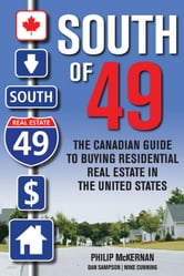 South of 49 - The Canadian Guide to Buying Residential Real Estate in the United States ebook by Philip McKernan,Dan Sampson,Mike Cunning