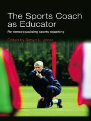 The Sports Coach as Educator - Re-conceptualising Sports Coaching ebook by