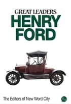 Great Leaders: Henry Ford ebook by The Editors of New Word City
