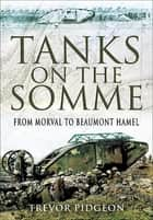 Tanks on the Somme - From Morval to Beaumont Hamel ebook by Trevor Pidgeon