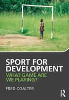 Sport for Development - What game are we playing? ebook by Fred Coalter