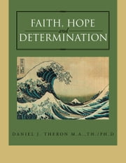FAITH, HOPE AND DETERMINATION ebook by DANIEL J. THERON  M.A.,Th./Ph.D