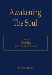 Awakening The Soul - Book 3: Restoring Your Spiritual Nature ebook by Bill Missett